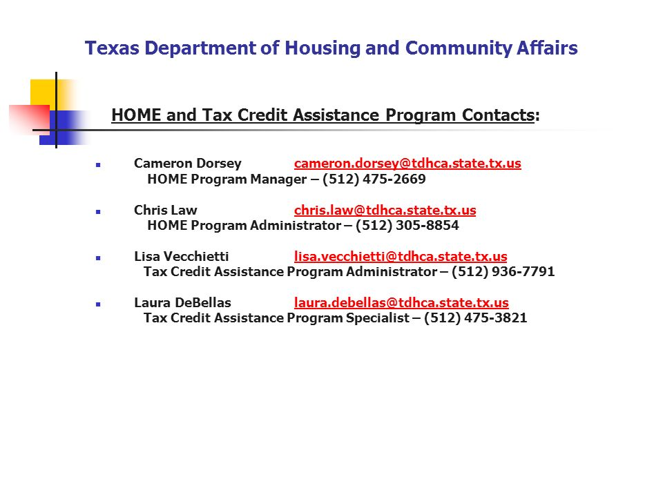 HOME and Tax Credit Assistance Program Contacts: Cameron Dorseycameron.dorsey@tdhca.state.tx.uscameron.dorsey@tdhca.state.tx.us HOME Program Manager –