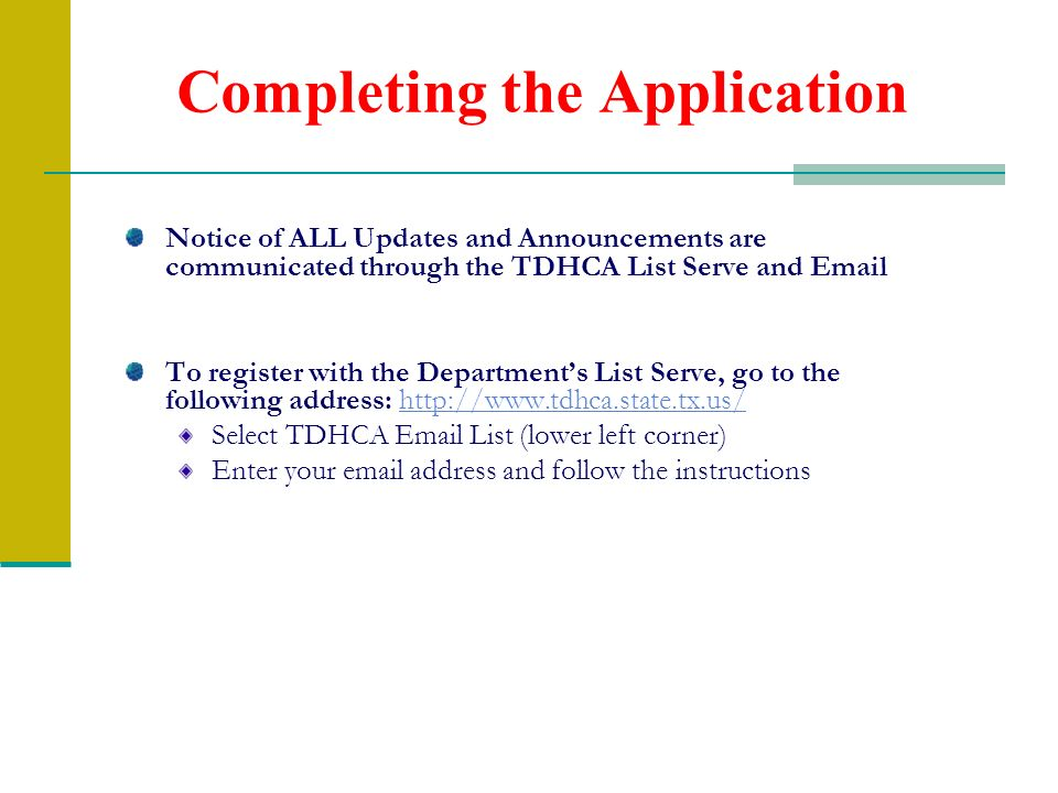 Completing the Application Notice of ALL Updates and Announcements are communicated through the TDHCA List Serve and Email To register with the Depart
