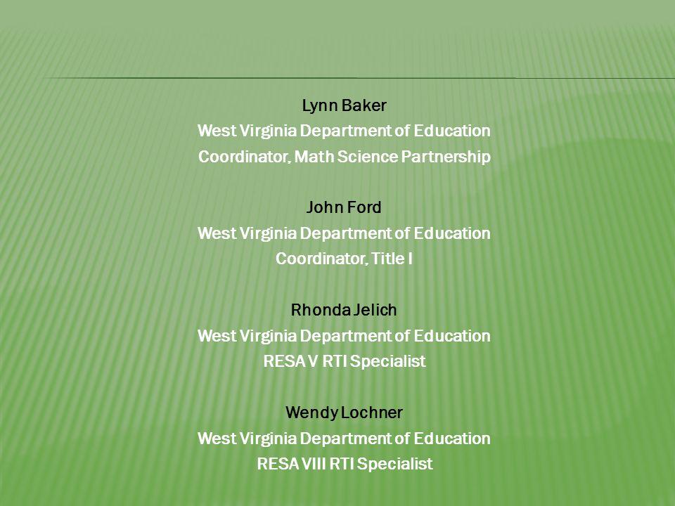 Lynn Baker West Virginia Department of Education Coordinator, Math Science Partnership John Ford West Virginia Department of Education Coordinator, Title I Rhonda Jelich West Virginia Department of Education RESA V RTI Specialist Wendy Lochner West Virginia Department of Education RESA VIII RTI Specialist