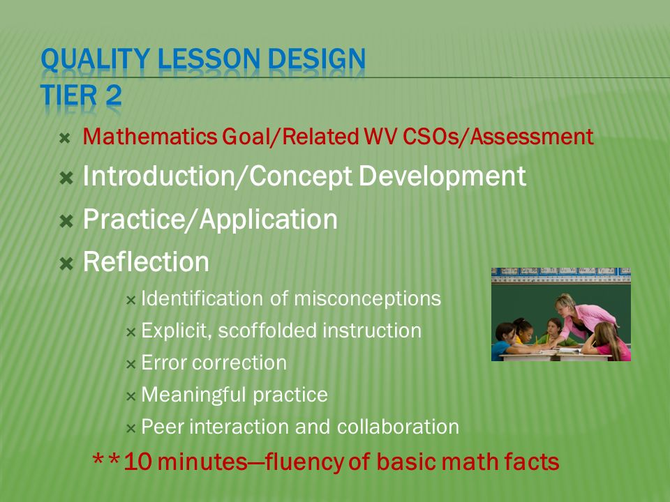 Mathematics Goal/Related WV CSOs/Assessment Introduction/Concept Development Practice/Application Reflection Identification of misconceptions Explicit, scoffolded instruction Error correction Meaningful practice Peer interaction and collaboration **10 minutesfluency of basic math facts