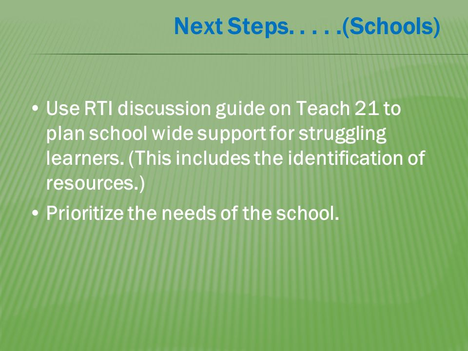 Next Steps.....(Schools) Use RTI discussion guide on Teach 21 to plan school wide support for struggling learners.