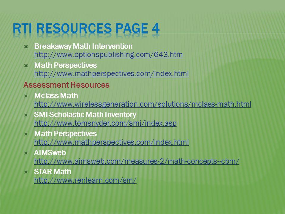 Breakaway Math Intervention http://www.optionspublishing.com/643.htm http://www.optionspublishing.com/643.htm Math Perspectives http://www.mathperspectives.com/index.html http://www.mathperspectives.com/index.html Assessment Resources Mclass Math http://www.wirelessgeneration.com/solutions/mclass-math.html http://www.wirelessgeneration.com/solutions/mclass-math.html SMI Scholastic Math Inventory http://www.tomsnyder.com/smi/index.asp http://www.tomsnyder.com/smi/index.asp Math Perspectives http://www.mathperspectives.com/index.html http://www.mathperspectives.com/index.html AIMSweb http://www.aimsweb.com/measures-2/math-concepts--cbm/ http://www.aimsweb.com/measures-2/math-concepts--cbm/ STAR Math http://www.renlearn.com/sm/ http://www.renlearn.com/sm/