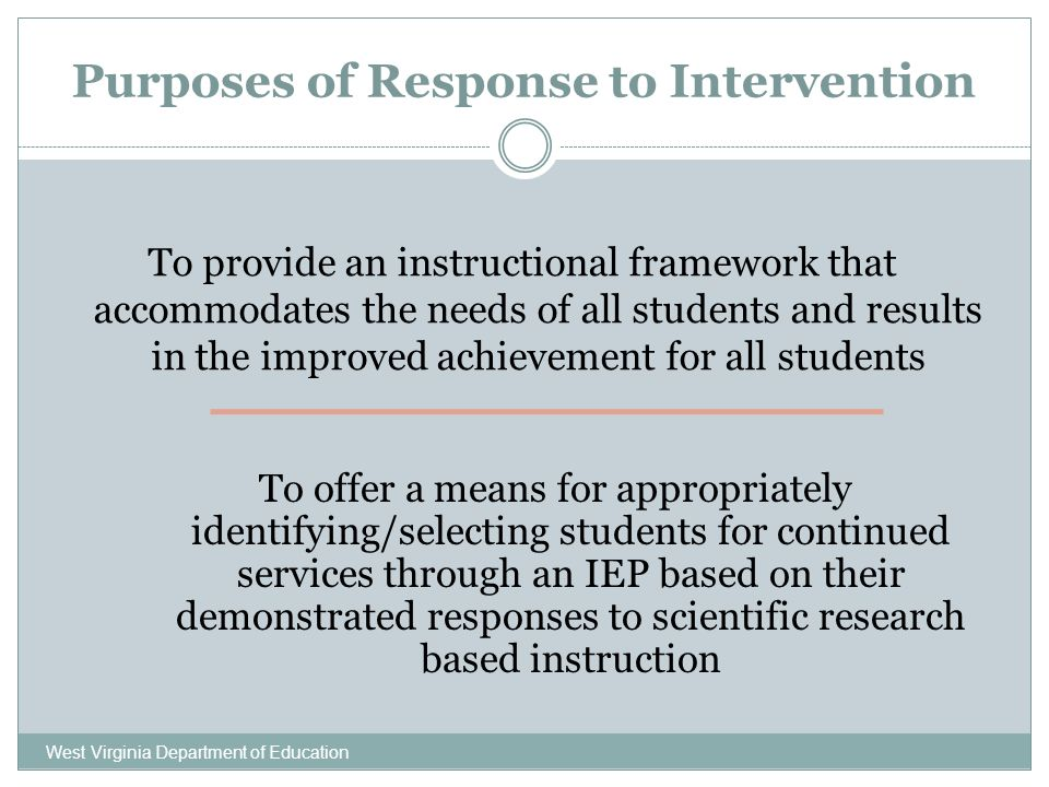 Purposes of Response to Intervention West Virginia Department of Education To provide an instructional framework that accommodates the needs of all st