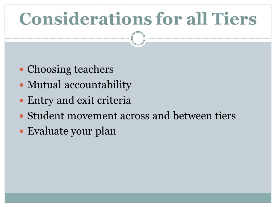 Considerations for all Tiers Choosing teachers Mutual accountability Entry and exit criteria Student movement across and between tiers Evaluate your plan