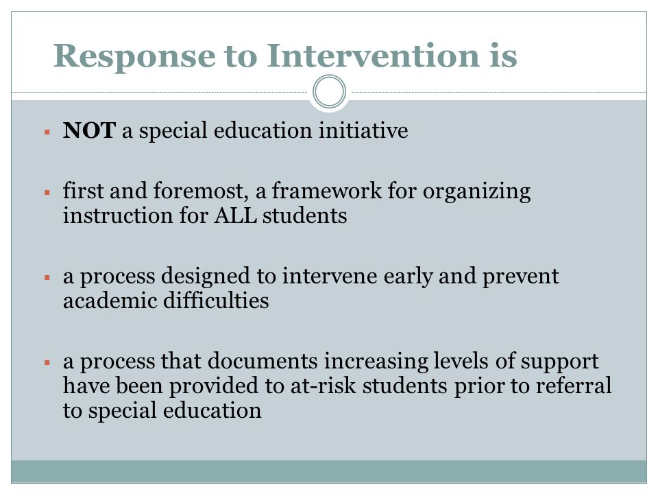 Response to Intervention is NOT a special education initiative first and foremost, a framework for organizing instruction for ALL students a process designed to intervene early and prevent academic difficulties a process that documents increasing levels of support have been provided to at-risk students prior to referral to special education