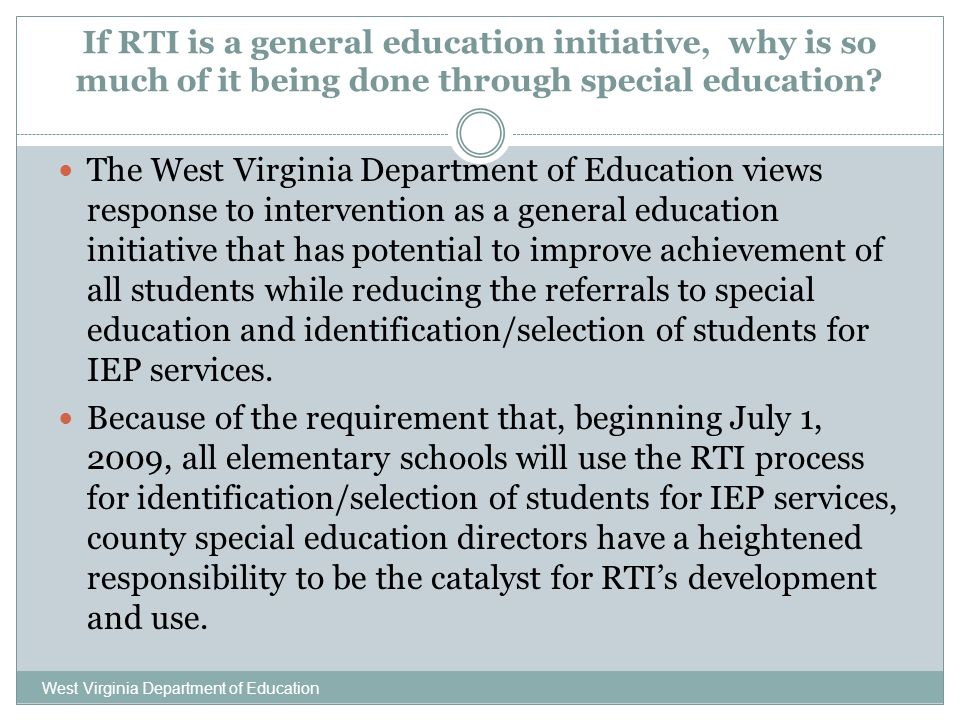 If RTI is a general education initiative, why is so much of it being done through special education? West Virginia Department of Education The West Vi