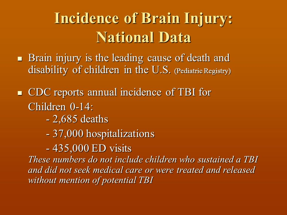 Incidence of Brain Injury: National Data Brain injury is the leading cause of death and disability of children in the U.S.