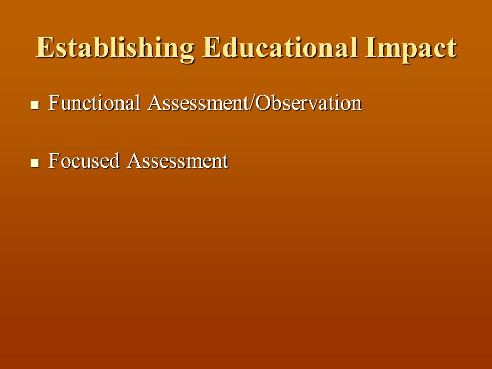 Establishing Educational Impact Functional Assessment/Observation Functional Assessment/Observation Focused Assessment Focused Assessment