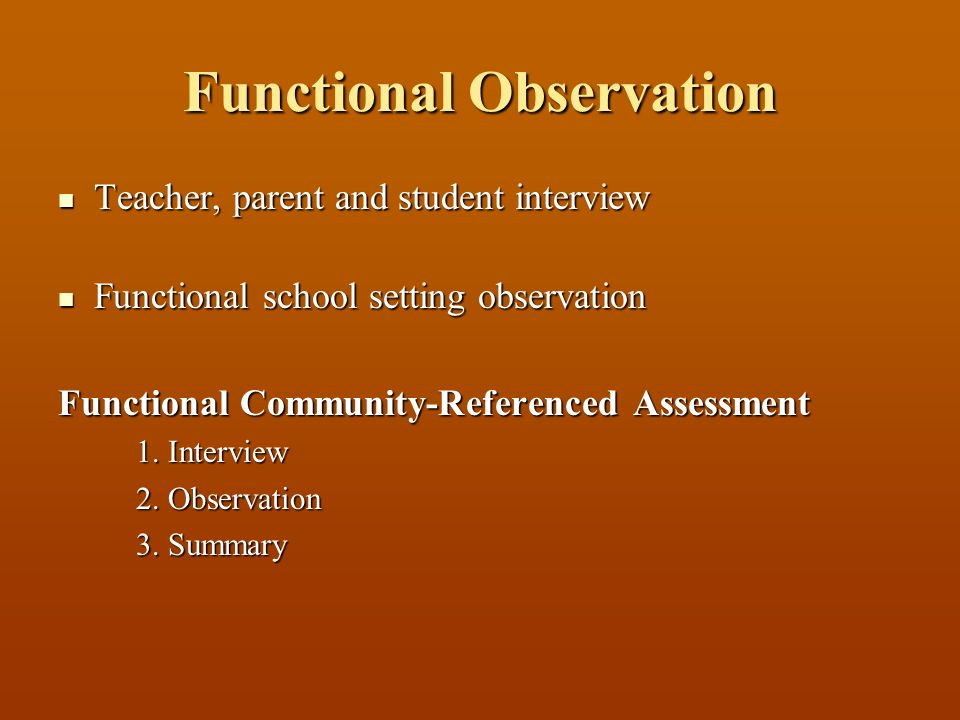 Functional Observation Teacher, parent and student interview Teacher, parent and student interview Functional school setting observation Functional school setting observation Functional Community-Referenced Assessment 1.