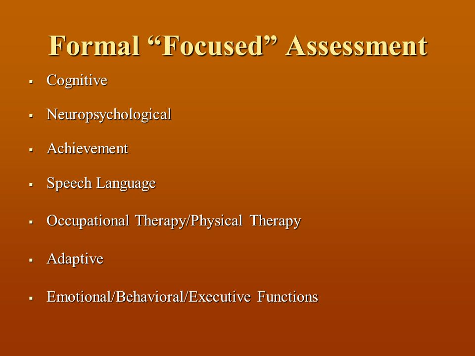 Formal Focused Assessment Cognitive Cognitive Neuropsychological Neuropsychological Achievement Achievement Speech Language Speech Language Occupational Therapy/Physical Therapy Occupational Therapy/Physical Therapy Adaptive Adaptive Emotional/Behavioral/Executive Functions Emotional/Behavioral/Executive Functions