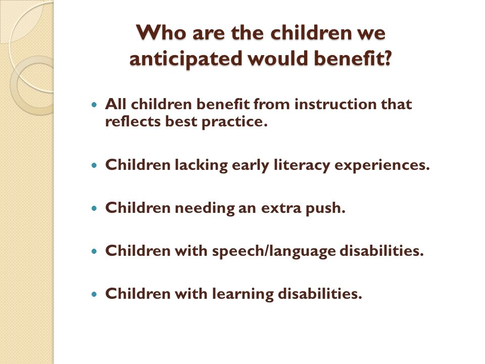 Who are the children we anticipated would benefit? All children benefit from instruction that reflects best practice. Children lacking early literacy