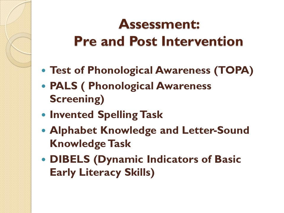 Assessment: Pre and Post Intervention Test of Phonological Awareness (TOPA) PALS ( Phonological Awareness Screening) Invented Spelling Task Alphabet K