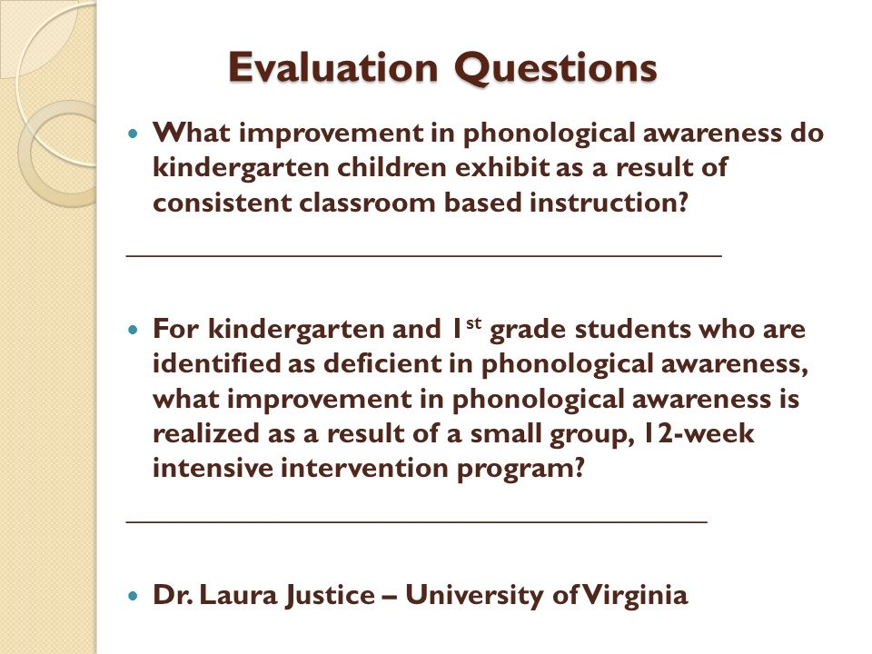 Evaluation Questions What improvement in phonological awareness do kindergarten children exhibit as a result of consistent classroom based instruction
