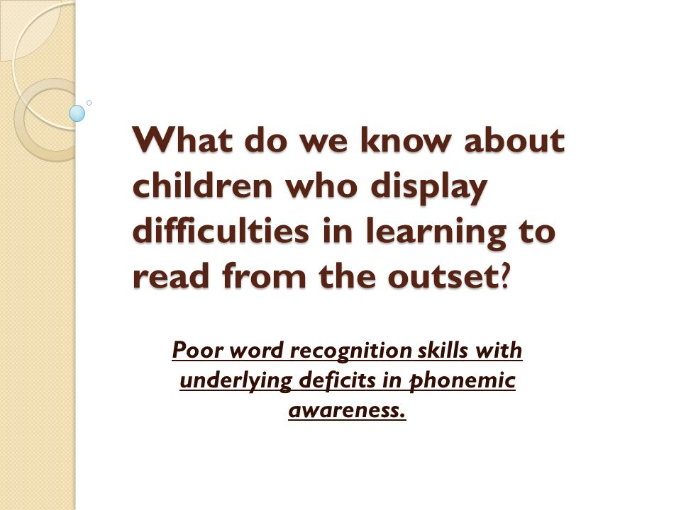 What do we know about children who display difficulties in learning to read from the outset? Poor word recognition skills with underlying deficits in