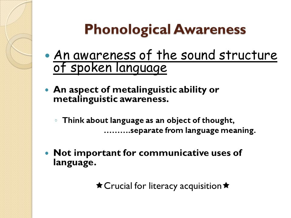 Phonological Awareness An awareness of the sound structure of spoken language An aspect of metalinguistic ability or metalinguistic awareness. Think a