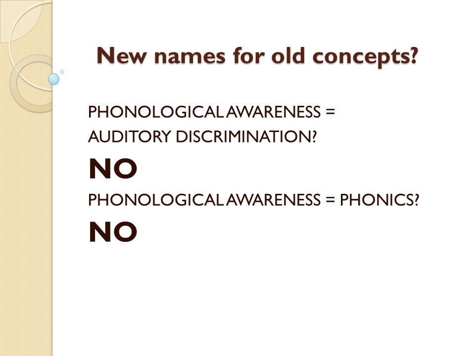 New names for old concepts? PHONOLOGICAL AWARENESS = AUDITORY DISCRIMINATION? NO PHONOLOGICAL AWARENESS = PHONICS? NO