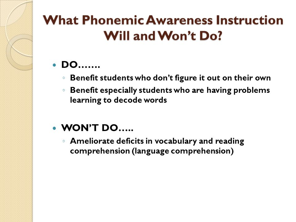What Phonemic Awareness Instruction Will and Wont Do? DO……. Benefit students who dont figure it out on their own Benefit especially students who are h