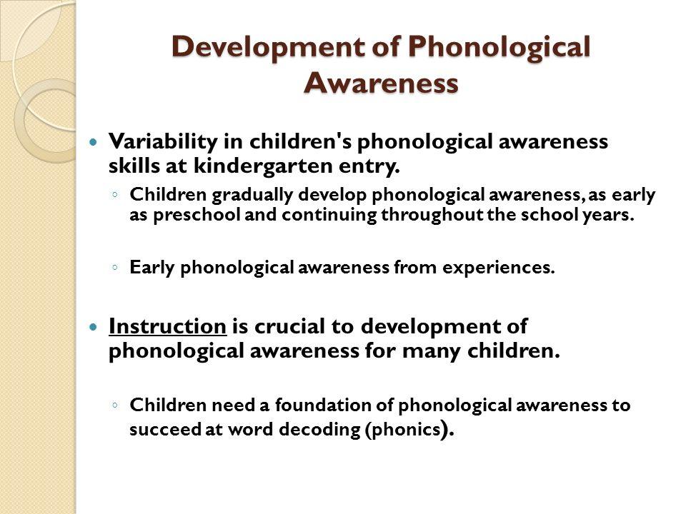 Development of Phonological Awareness Variability in children's phonological awareness skills at kindergarten entry. Children gradually develop phonol
