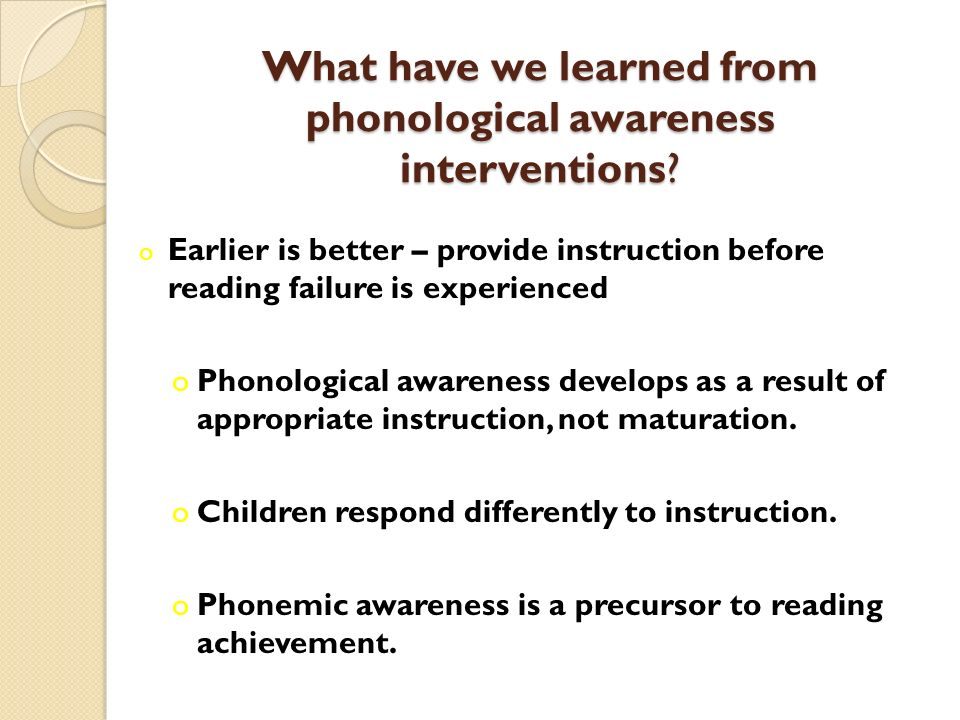 What have we learned from phonological awareness interventions? o Earlier is better – provide instruction before reading failure is experienced oPhono