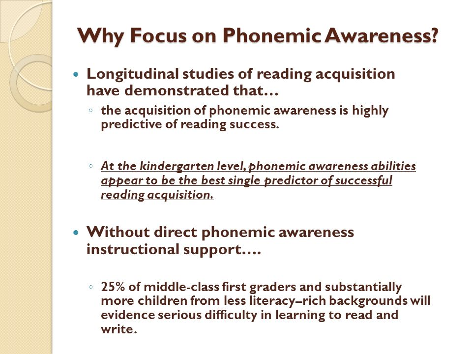 Why Focus on Phonemic Awareness? Longitudinal studies of reading acquisition have demonstrated that… the acquisition of phonemic awareness is highly p