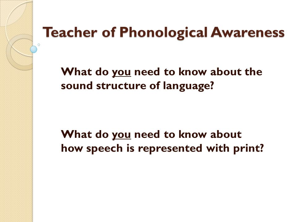 Teacher of Phonological Awareness What do you need to know about the sound structure of language? What do you need to know about how speech is represe