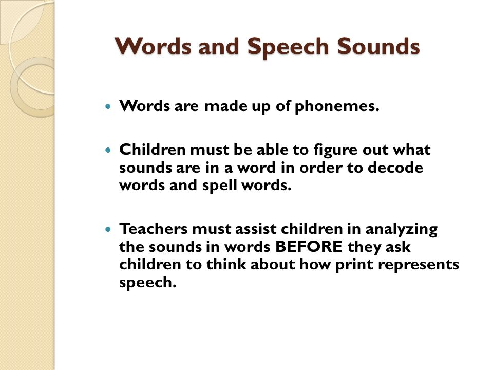 Words and Speech Sounds Words are made up of phonemes. Children must be able to figure out what sounds are in a word in order to decode words and spel