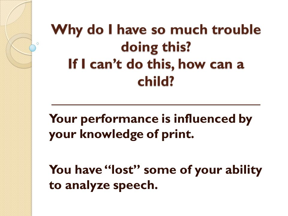 Why do I have so much trouble doing this? If I cant do this, how can a child? _____________________________ Your performance is influenced by your kno