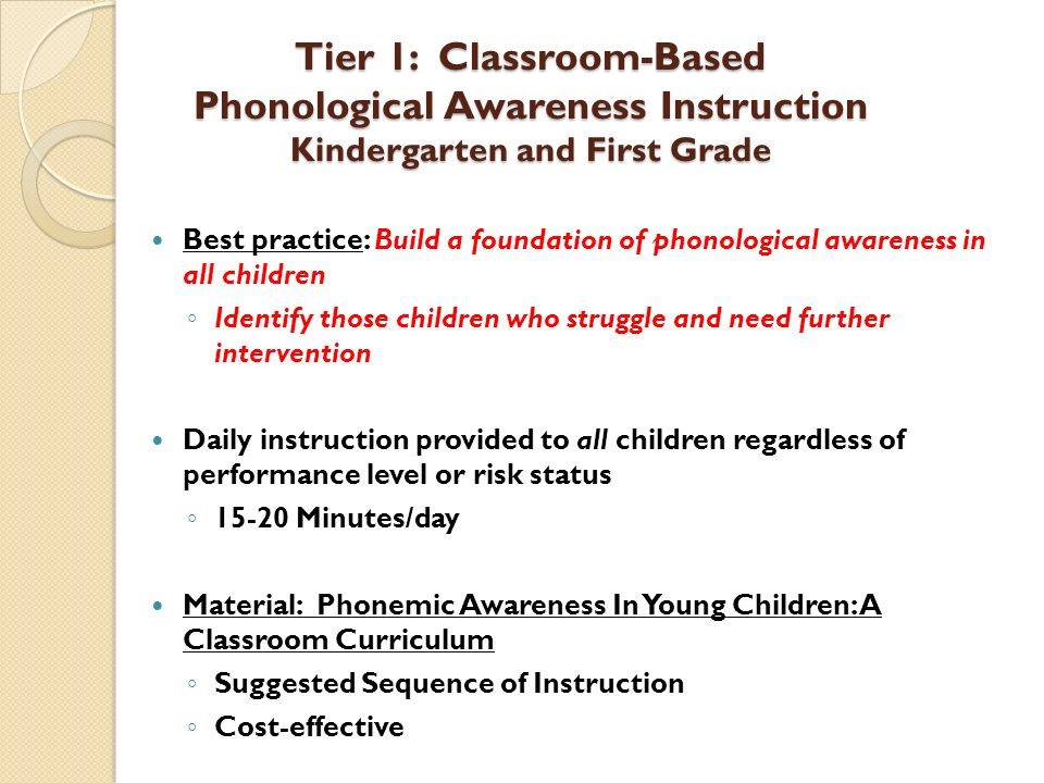 Tier 1: Classroom-Based Phonological Awareness Instruction Kindergarten and First Grade Best practice: Build a foundation of phonological awareness in
