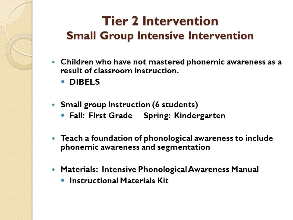 Tier 2 Intervention Small Group Intensive Intervention Children who have not mastered phonemic awareness as a result of classroom instruction. DIBELS