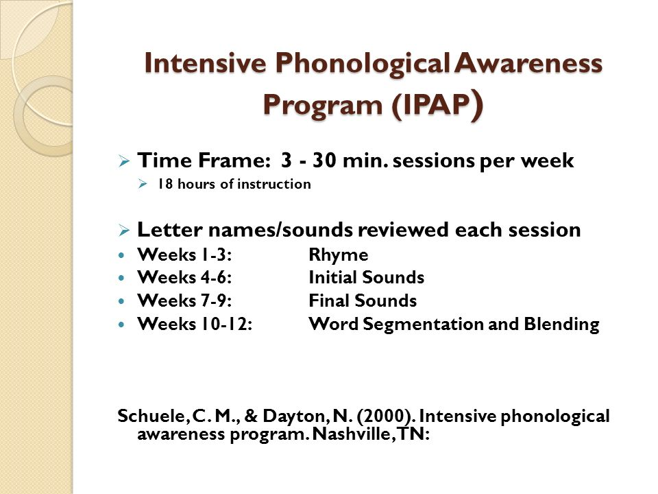 Intensive Phonological Awareness Program (IPAP ) Time Frame: 3 - 30 min. sessions per week 18 hours of instruction Letter names/sounds reviewed each s
