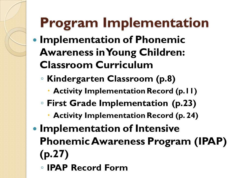 Program Implementation Implementation of Phonemic Awareness in Young Children: Classroom Curriculum Kindergarten Classroom (p.8) Activity Implementati