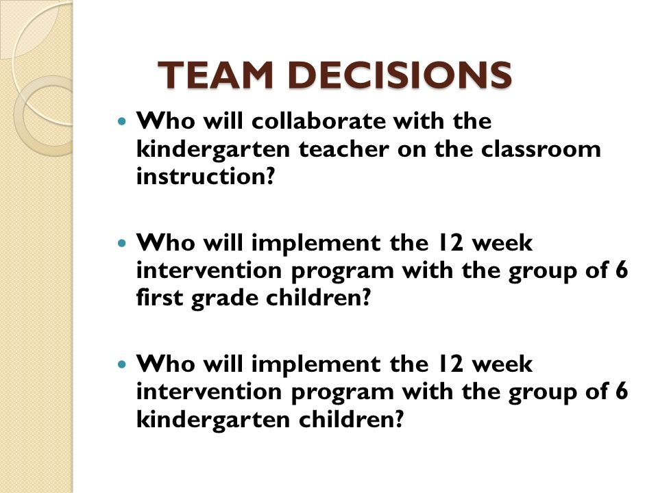 TEAM DECISIONS Who will collaborate with the kindergarten teacher on the classroom instruction? Who will implement the 12 week intervention program wi