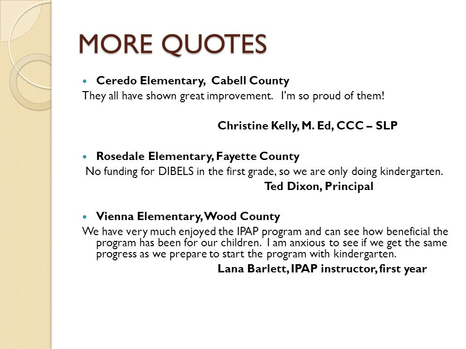 MORE QUOTES Ceredo Elementary, Cabell County They all have shown great improvement. Im so proud of them! Christine Kelly, M. Ed, CCC – SLP Rosedale El