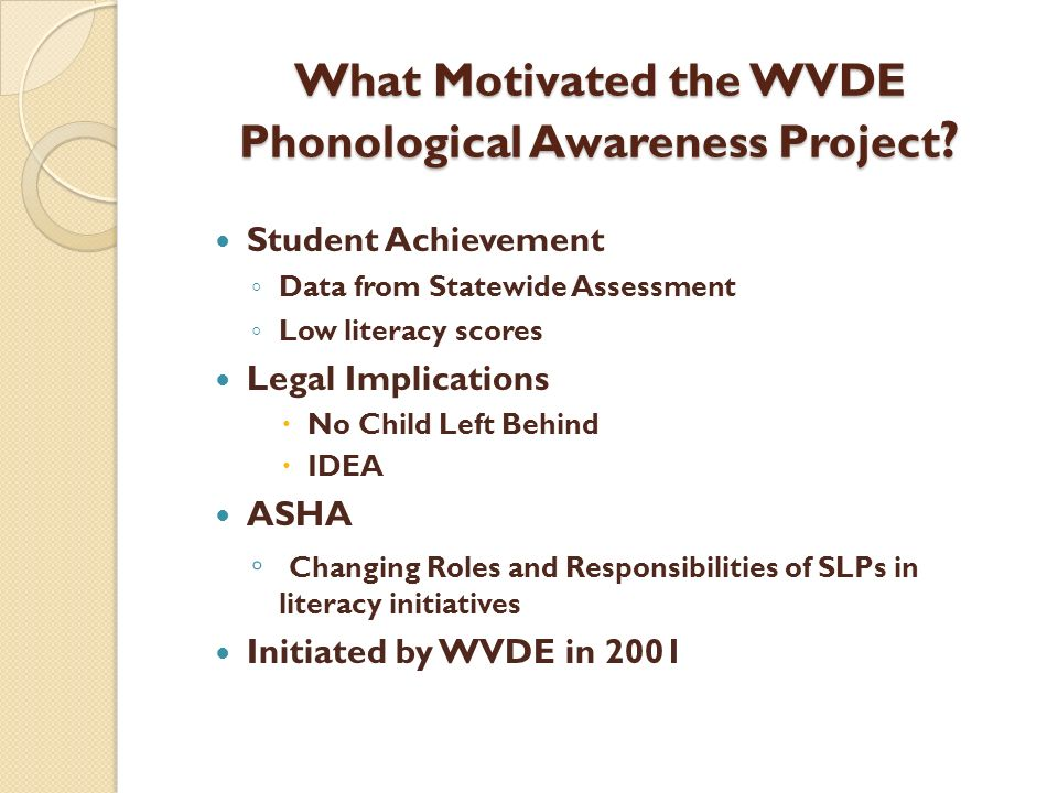 What Motivated the WVDE Phonological Awareness Project ? Student Achievement Data from Statewide Assessment Low literacy scores Legal Implications No