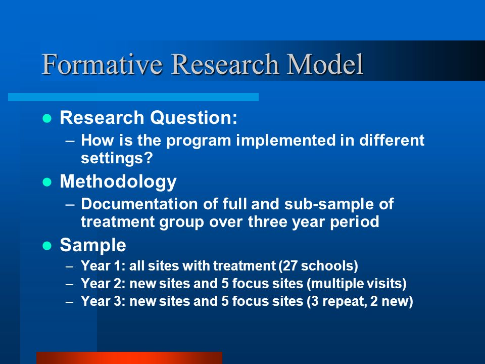 Formative Research Model Research Question: –How is the program implemented in different settings? Methodology –Documentation of full and sub-sample o