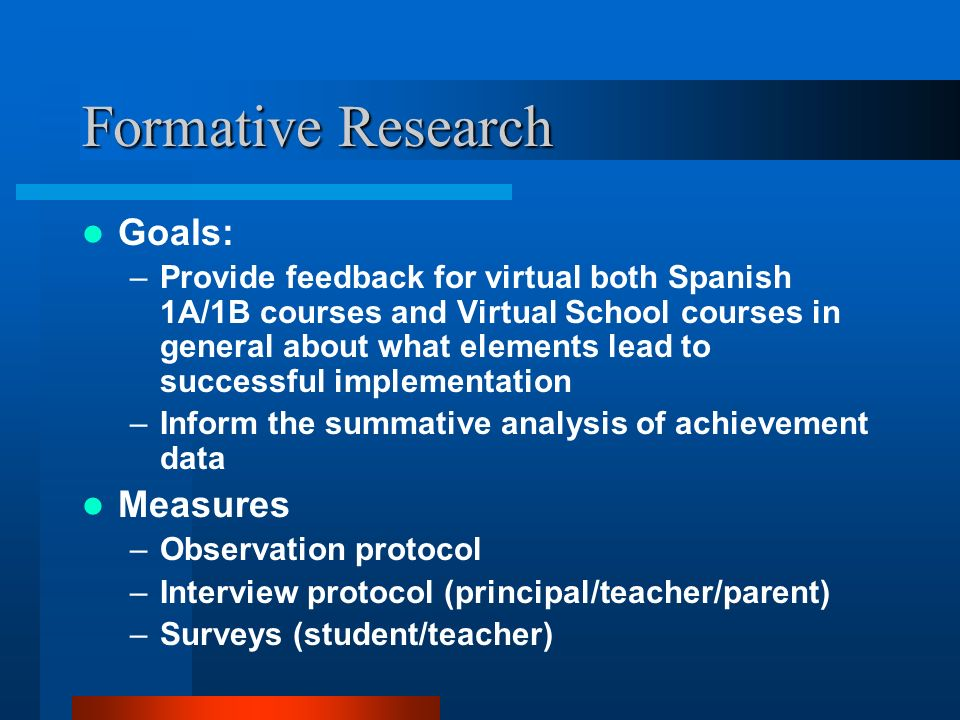 Formative Research Goals: –Provide feedback for virtual both Spanish 1A/1B courses and Virtual School courses in general about what elements lead to successful implementation –Inform the summative analysis of achievement data Measures –Observation protocol –Interview protocol (principal/teacher/parent) –Surveys (student/teacher)