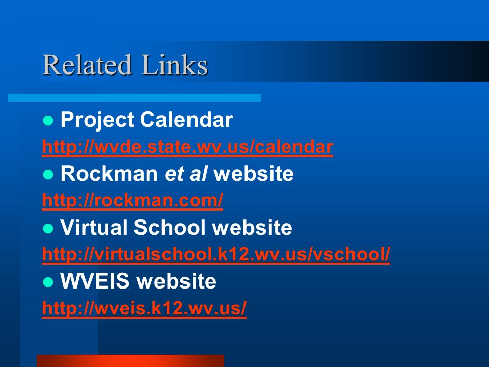 Related Links Project Calendar http://wvde.state.wv.us/calendar Rockman et al website http://rockman.com/ Virtual School website http://virtualschool.
