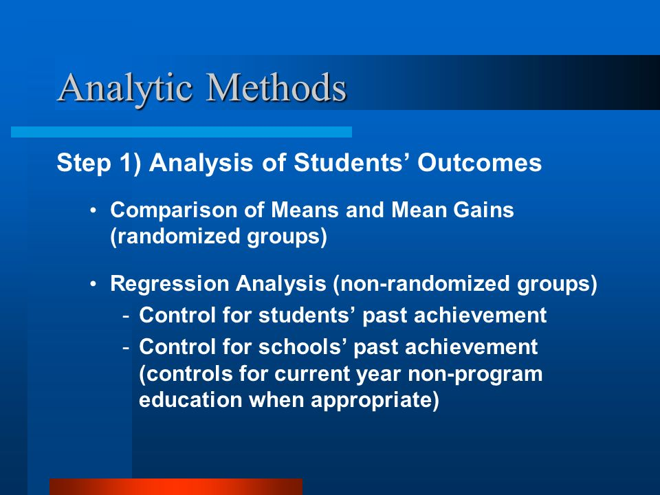 Analytic Methods Step 1) Analysis of Students Outcomes Comparison of Means and Mean Gains (randomized groups) Regression Analysis (non-randomized groups) -Control for students past achievement -Control for schools past achievement (controls for current year non-program education when appropriate)