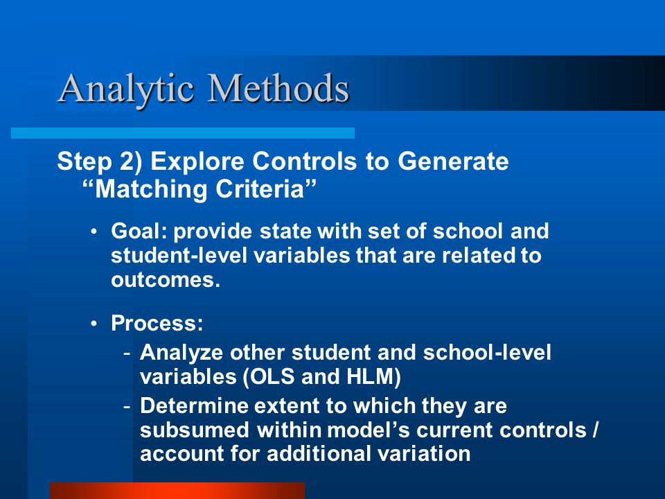 Analytic Methods Step 2) Explore Controls to Generate Matching Criteria Goal: provide state with set of school and student-level variables that are re