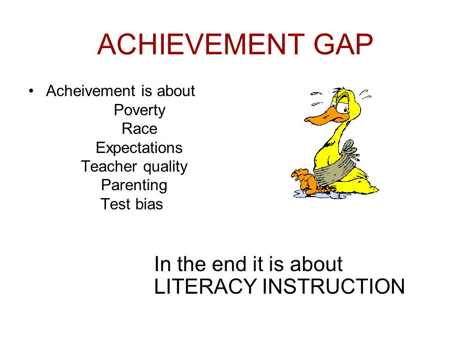ACHIEVEMENT GAP Acheivement is about Poverty Race Expectations Teacher quality Parenting Test bias In the end it is about LITERACY INSTRUCTION