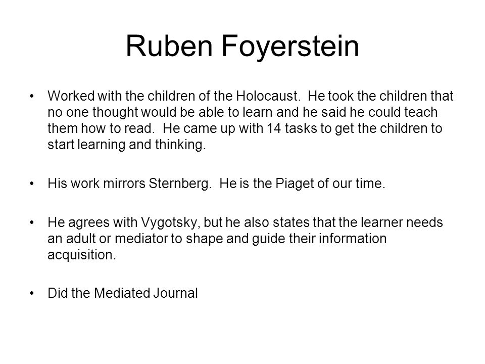 Ruben Foyerstein Worked with the children of the Holocaust. He took the children that no one thought would be able to learn and he said he could teach