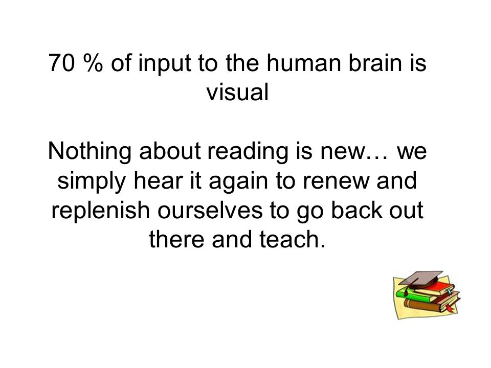 70 % of input to the human brain is visual Nothing about reading is new… we simply hear it again to renew and replenish ourselves to go back out there