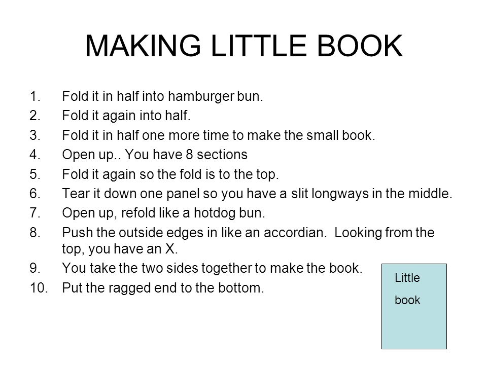 MAKING LITTLE BOOK 1.Fold it in half into hamburger bun. 2.Fold it again into half. 3.Fold it in half one more time to make the small book. 4.Open up.