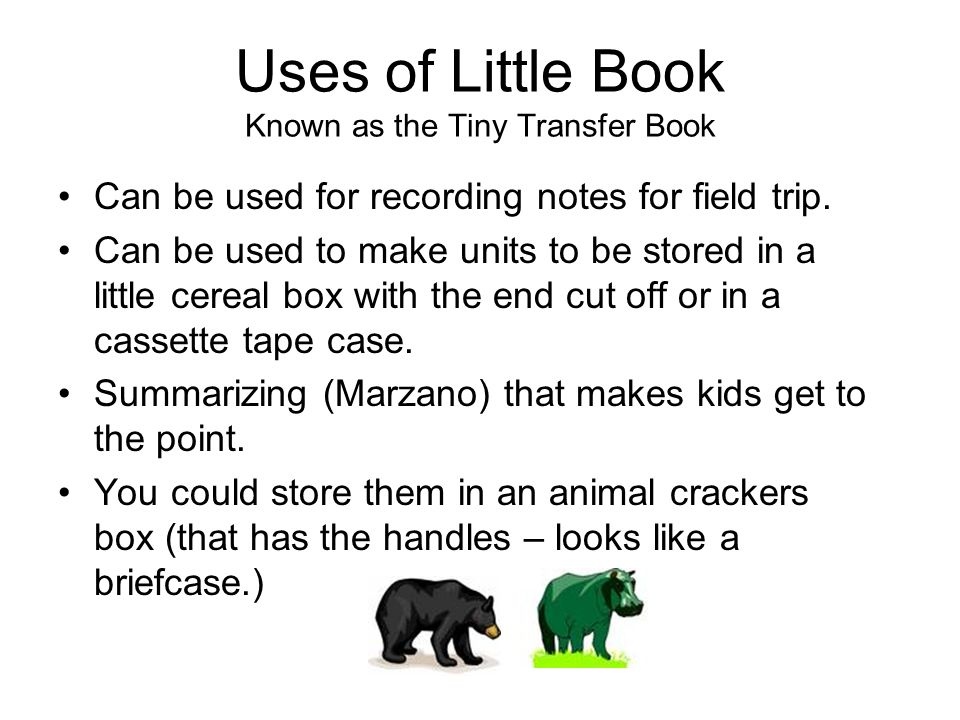 Uses of Little Book Known as the Tiny Transfer Book Can be used for recording notes for field trip. Can be used to make units to be stored in a little