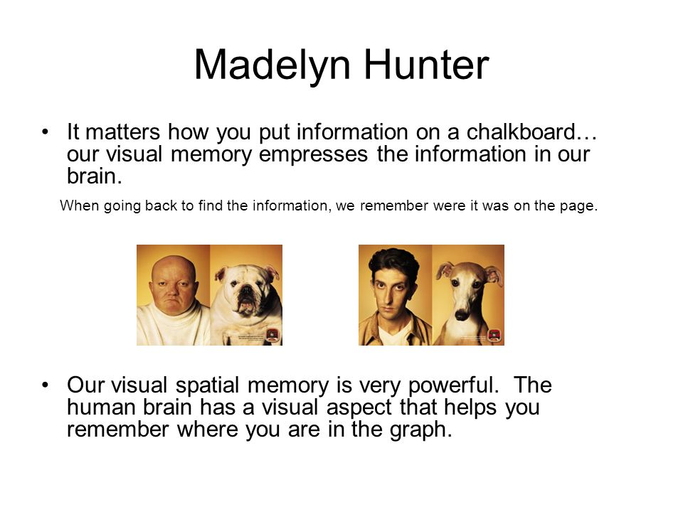Madelyn Hunter It matters how you put information on a chalkboard… our visual memory empresses the information in our brain. When going back to find t