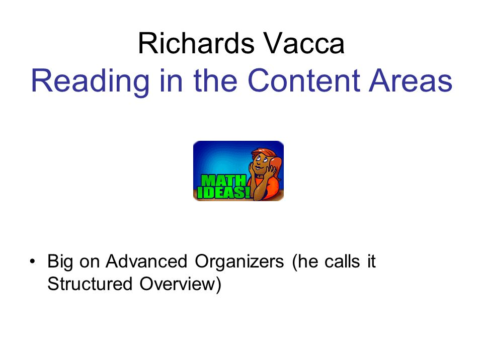 Richards Vacca Reading in the Content Areas Big on Advanced Organizers (he calls it Structured Overview)