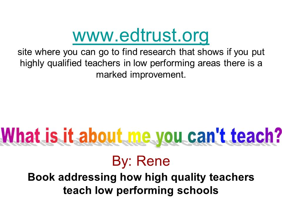 www.edtrust.org www.edtrust.org site where you can go to find research that shows if you put highly qualified teachers in low performing areas there i