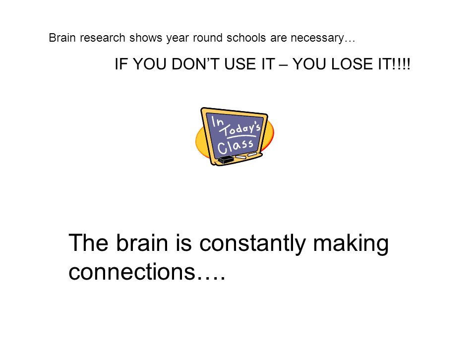 Brain research shows year round schools are necessary… IF YOU DONT USE IT – YOU LOSE IT!!!! The brain is constantly making connections….