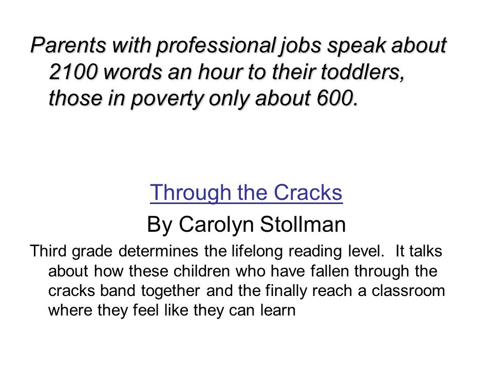 Parents with professional jobs speak about 2100 words an hour to their toddlers, those in poverty only about 600. Through the Cracks By Carolyn Stollm