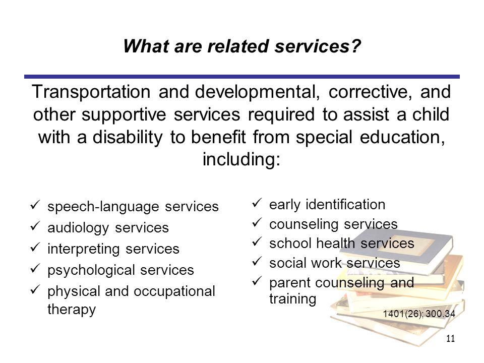 11 What are related services? Transportation and developmental, corrective, and other supportive services required to assist a child with a disability